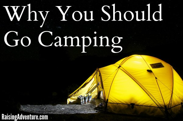 Is camping just a dirty, bug-filled, sleepless excursion? Not if you get started right! - Why You Should Go Camping | RaisingAdventure.com